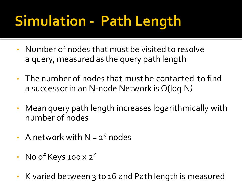 Number of nodes that must be visited to resolve a query, measured as the query path length The number of nodes that must be contacted to find a successor in an N-node Network is O(log N) Mean query path length increases logarithmically with number of nodes A network with N = 2 K nodes No of Keys 100 x 2 K K varied between 3 to 16 and Path length is measured