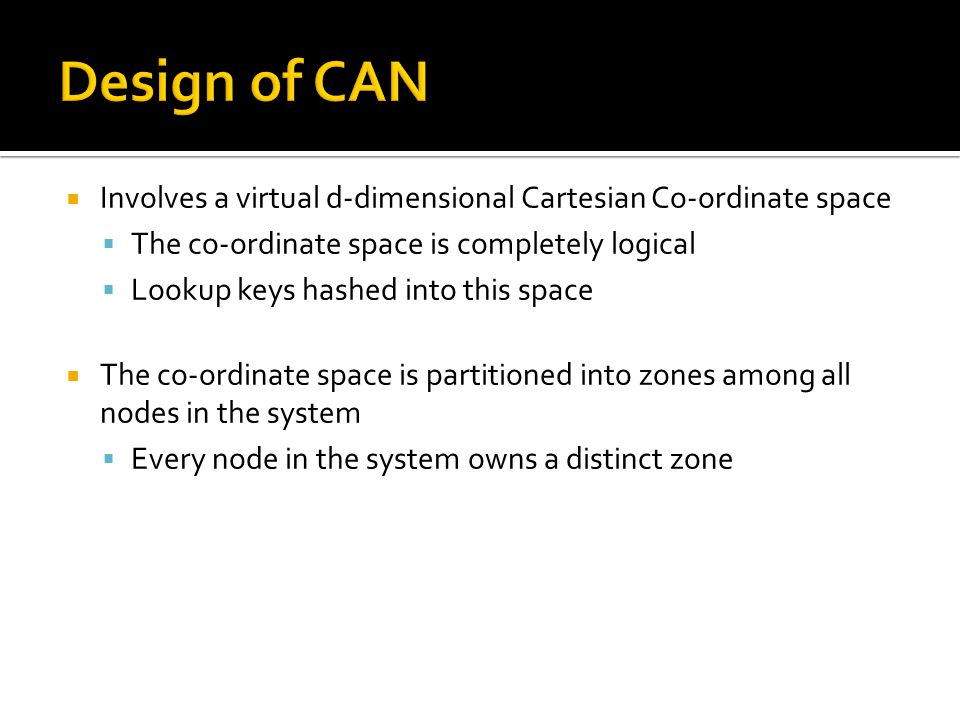  Involves a virtual d-dimensional Cartesian Co-ordinate space  The co-ordinate space is completely logical  Lookup keys hashed into this space  The co-ordinate space is partitioned into zones among all nodes in the system  Every node in the system owns a distinct zone