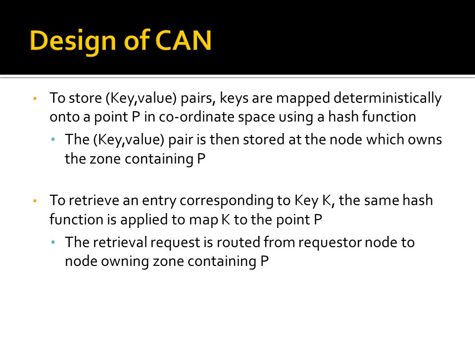 To store (Key,value) pairs, keys are mapped deterministically onto a point P in co-ordinate space using a hash function The (Key,value) pair is then stored at the node which owns the zone containing P To retrieve an entry corresponding to Key K, the same hash function is applied to map K to the point P The retrieval request is routed from requestor node to node owning zone containing P