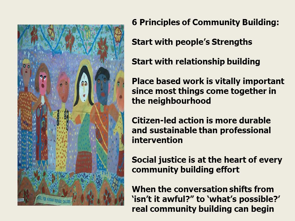 6 Principles of Community Building: Start with people's Strengths Start with relationship building Place based work is vitally important since most things come together in the neighbourhood Citizen-led action is more durable and sustainable than professional intervention Social justice is at the heart of every community building effort When the conversation shifts from 'isn't it awful to 'what's possible ' real community building can begin
