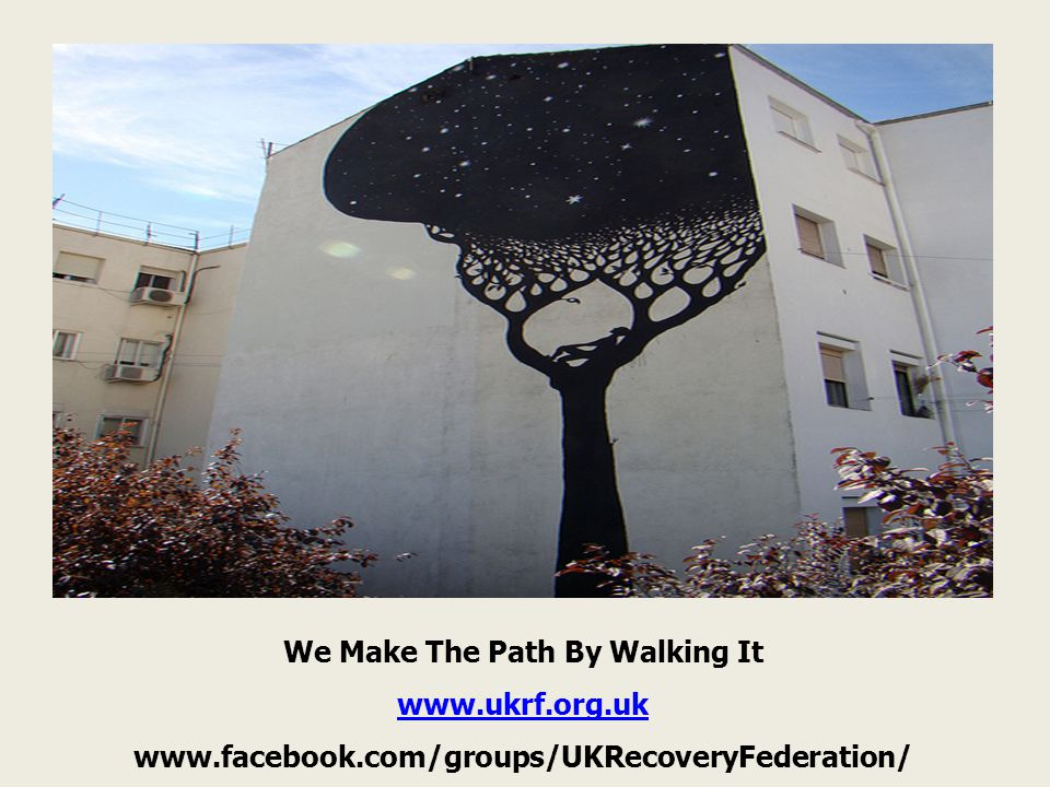 We Make The Path By Walking It www.ukrf.org.uk www.facebook.com/groups/UKRecoveryFederation/
