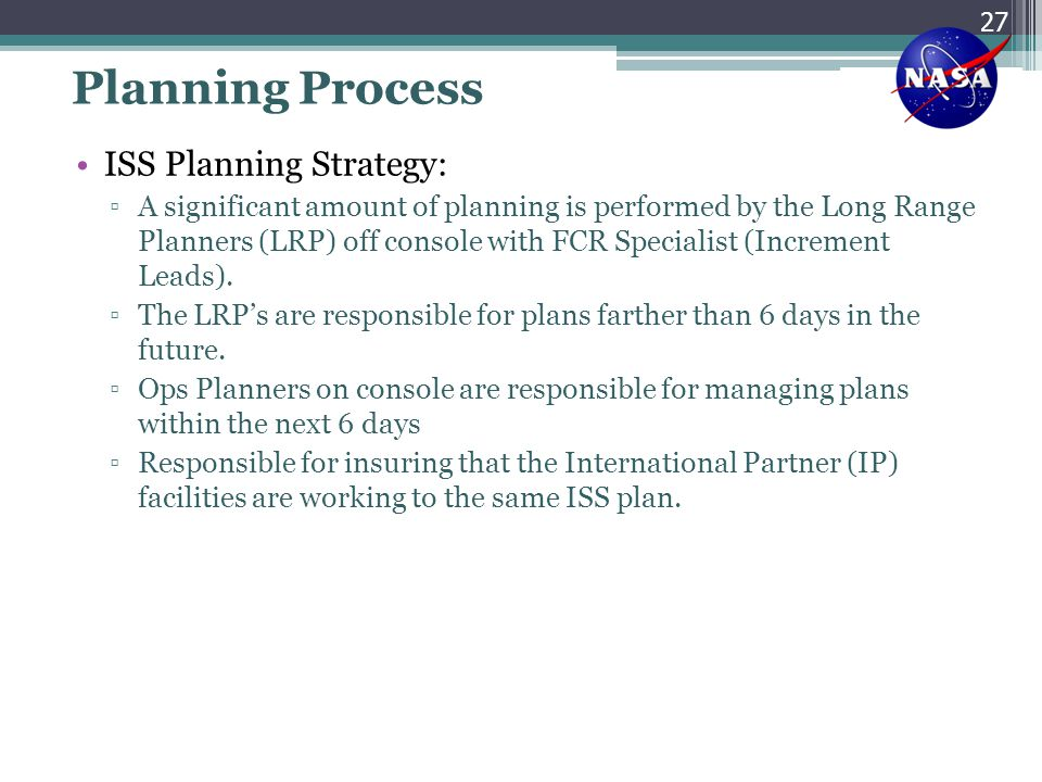 Planning Process ISS Planning Strategy: ▫A significant amount of planning is performed by the Long Range Planners (LRP) off console with FCR Specialis