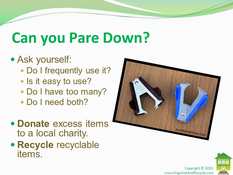 Can you Pare Down. Ask yourself: Do I frequently use it.