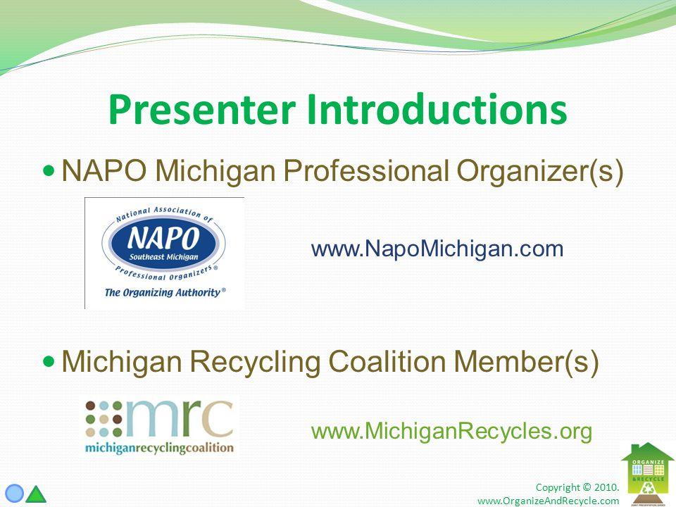 Presenter Introductions NAPO Michigan Professional Organizer(s) www.NapoMichigan.com Michigan Recycling Coalition Member(s) www.MichiganRecycles.org Copyright © 2010.