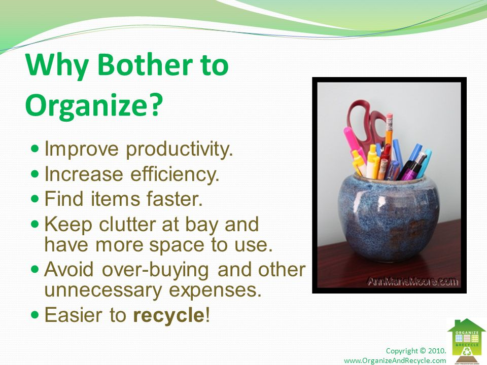 Why Bother to Organize. Improve productivity. Increase efficiency.