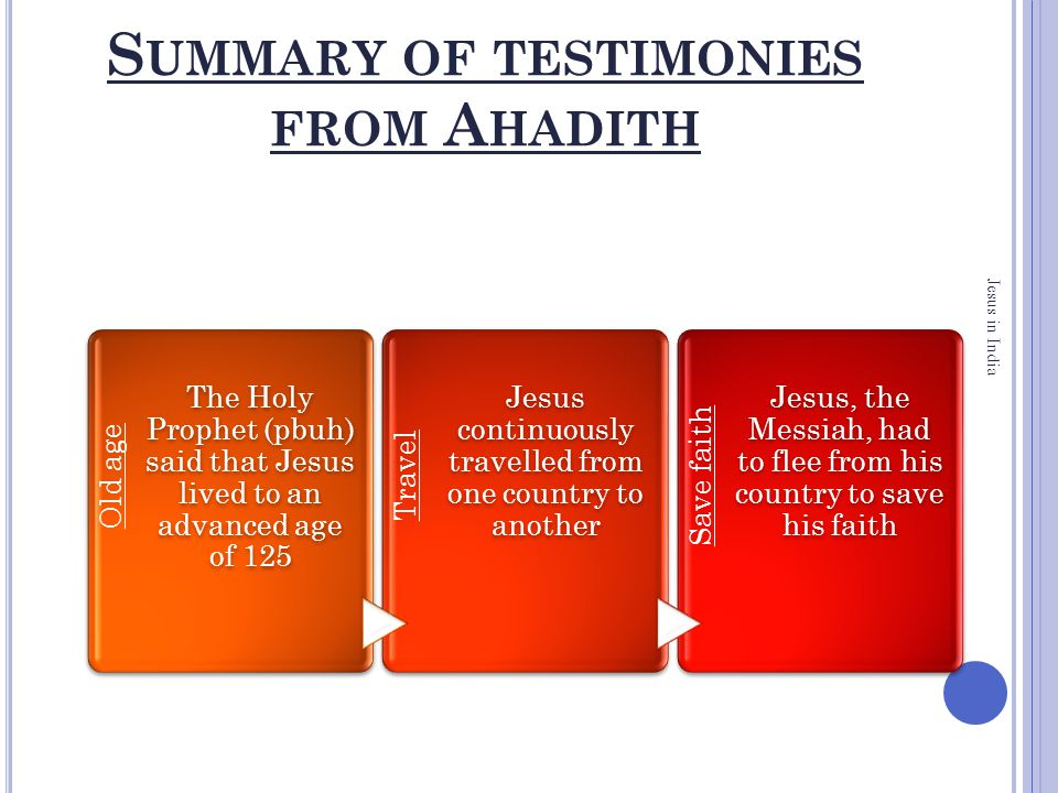 S UMMARY OF TESTIMONIES FROM A HADITH Jesus in India Old age The Holy Prophet (pbuh) said that Jesus lived to an advanced age of 125 Travel Jesus continuously travelled from one country to another Save faith Jesus, the Messiah, had to flee from his country to save his faith