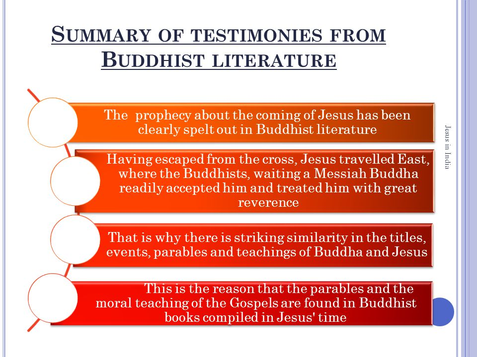 S UMMARY OF TESTIMONIES FROM B UDDHIST LITERATURE The prophecy about the coming of Jesus has been clearly spelt out in Buddhist literature Having escaped from the cross, Jesus travelled East, where the Buddhists, waiting a Messiah Buddha readily accepted him and treated him with great reverence That is why there is striking similarity in the titles, events, parables and teachings of Buddha and Jesus This is the reason that the parables and the moral teaching of the Gospels are found in Buddhist books compiled in Jesus time Jesus in India