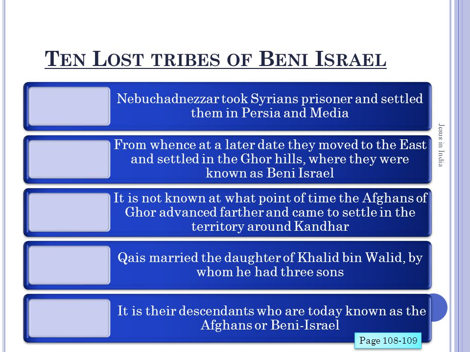 T EN L OST TRIBES OF B ENI I SRAEL Nebuchadnezzar took Syrians prisoner and settled them in Persia and Media From whence at a later date they moved to the East and settled in the Ghor hills, where they were known as Beni Israel It is not known at what point of time the Afghans of Ghor advanced farther and came to settle in the territory around Kandhar Qais married the daughter of Khalid bin Walid, by whom he had three sons It is their descendants who are today known as the Afghans or Beni-Israel Jesus in India Page 108-109
