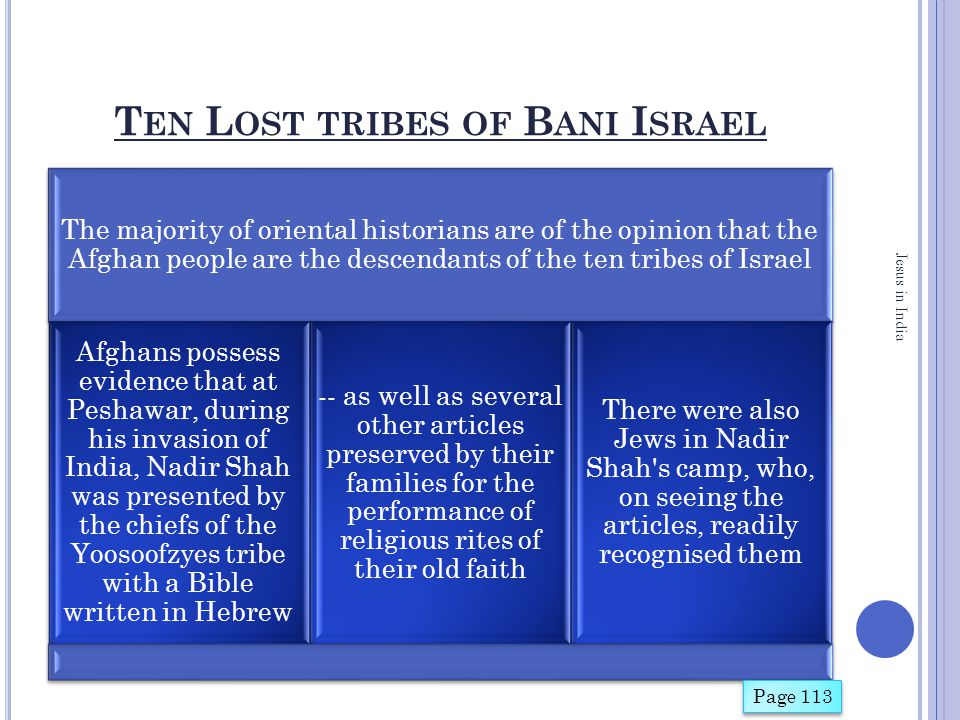 T EN L OST TRIBES OF B ANI I SRAEL The majority of oriental historians are of the opinion that the Afghan people are the descendants of the ten tribes of Israel Afghans possess evidence that at Peshawar, during his invasion of India, Nadir Shah was presented by the chiefs of the Yoosoofzyes tribe with a Bible written in Hebrew -- as well as several other articles preserved by their families for the performance of religious rites of their old faith There were also Jews in Nadir Shah s camp, who, on seeing the articles, readily recognised them Jesus in India Page 113