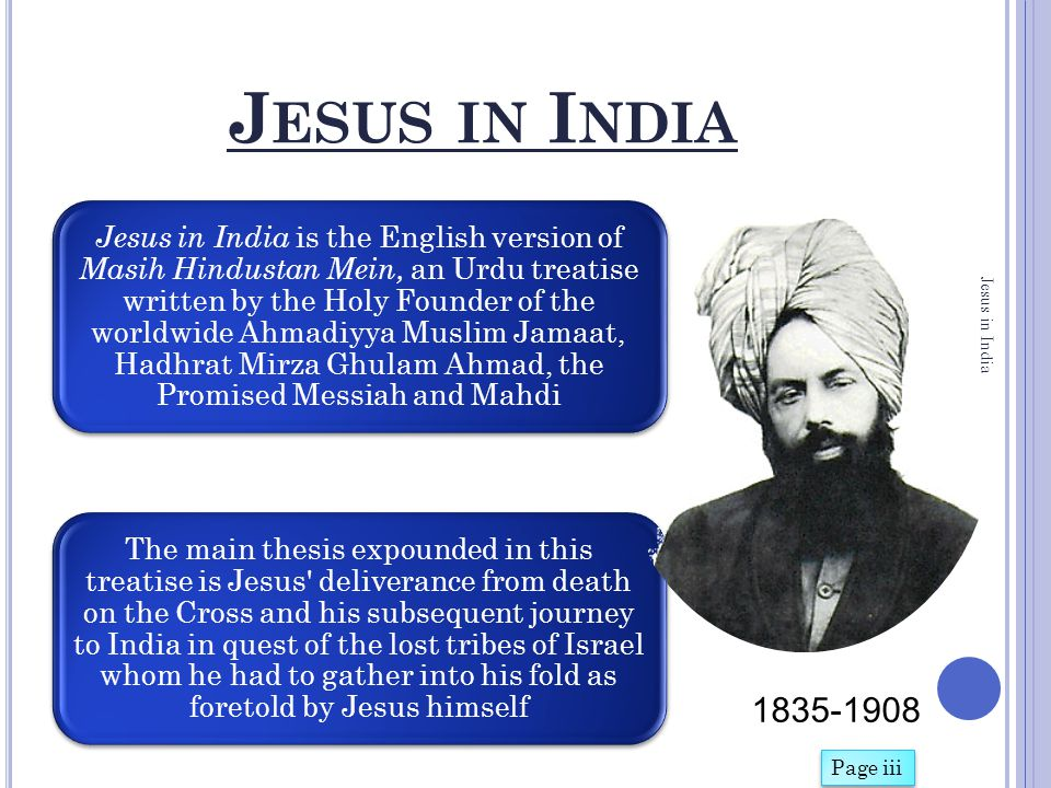 ' J ESUS IN I NDIA ' PROVIDES EVIDENCE THAT Jesus started his journey from Jerusalem and passing through Nasibus and Iran, Jesus reached Afghanistan Where he met the Jews who had settled there after their escape from the bonds of Nebuchadnezzar From Afghanistan Jesus went to Kashmir where some Israelite tribes had also settled He made Kashmir his home where he died and is buried in Srinagar, Kashmir Jesus in India Page iii