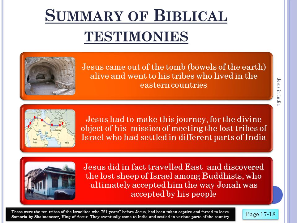 S UMMARY OF Q UR ' ANIC TESTIMONIES Jesus in India It is true that Jesus was placed on the cross, and that the intention was to kill him God caused things to happen which saved Jesus from death on the cross Jesus escaped and graced the land of the Punjab with his presence, where he met the ten lost tribes of Israel Jesus was accorded great esteem and respect in this land