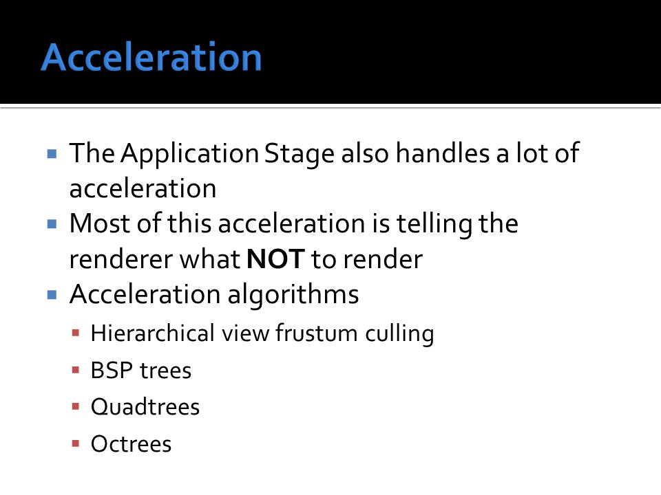  The Application Stage also handles a lot of acceleration  Most of this acceleration is telling the renderer what NOT to render  Acceleration algorithms  Hierarchical view frustum culling  BSP trees  Quadtrees  Octrees