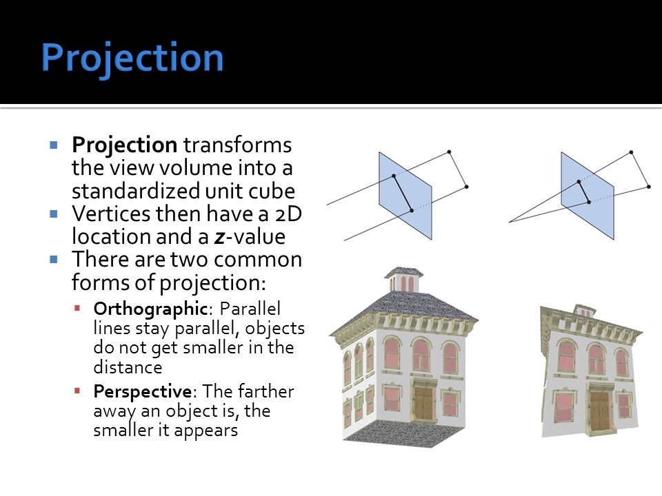  Projection transforms the view volume into a standardized unit cube  Vertices then have a 2D location and a z-value  There are two common forms of projection:  Orthographic: Parallel lines stay parallel, objects do not get smaller in the distance  Perspective: The farther away an object is, the smaller it appears