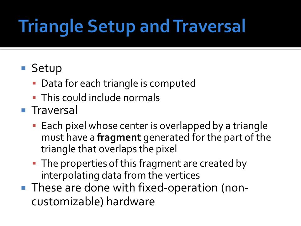  Setup  Data for each triangle is computed  This could include normals  Traversal  Each pixel whose center is overlapped by a triangle must have a fragment generated for the part of the triangle that overlaps the pixel  The properties of this fragment are created by interpolating data from the vertices  These are done with fixed-operation (non- customizable) hardware