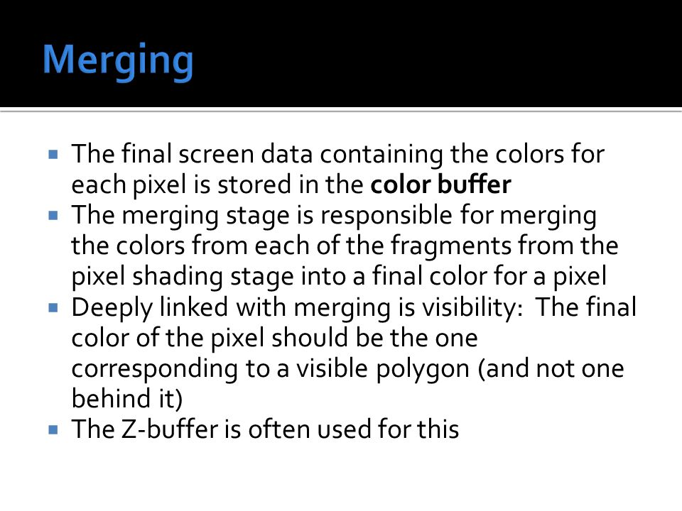  The final screen data containing the colors for each pixel is stored in the color buffer  The merging stage is responsible for merging the colors from each of the fragments from the pixel shading stage into a final color for a pixel  Deeply linked with merging is visibility: The final color of the pixel should be the one corresponding to a visible polygon (and not one behind it)  The Z-buffer is often used for this