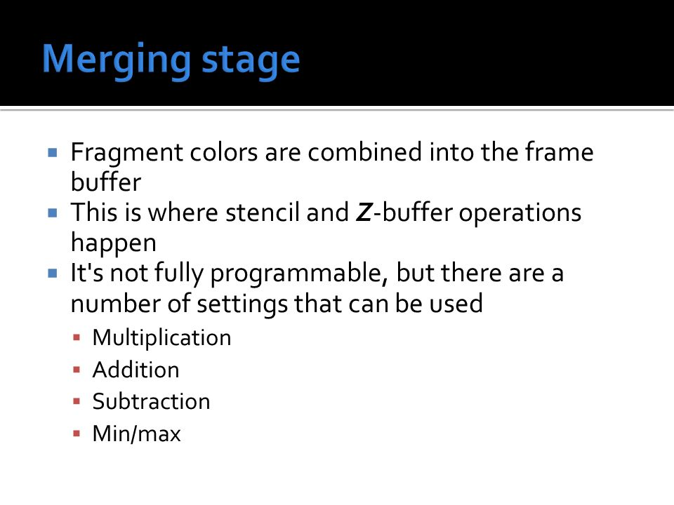  Fragment colors are combined into the frame buffer  This is where stencil and Z-buffer operations happen  It s not fully programmable, but there are a number of settings that can be used  Multiplication  Addition  Subtraction  Min/max