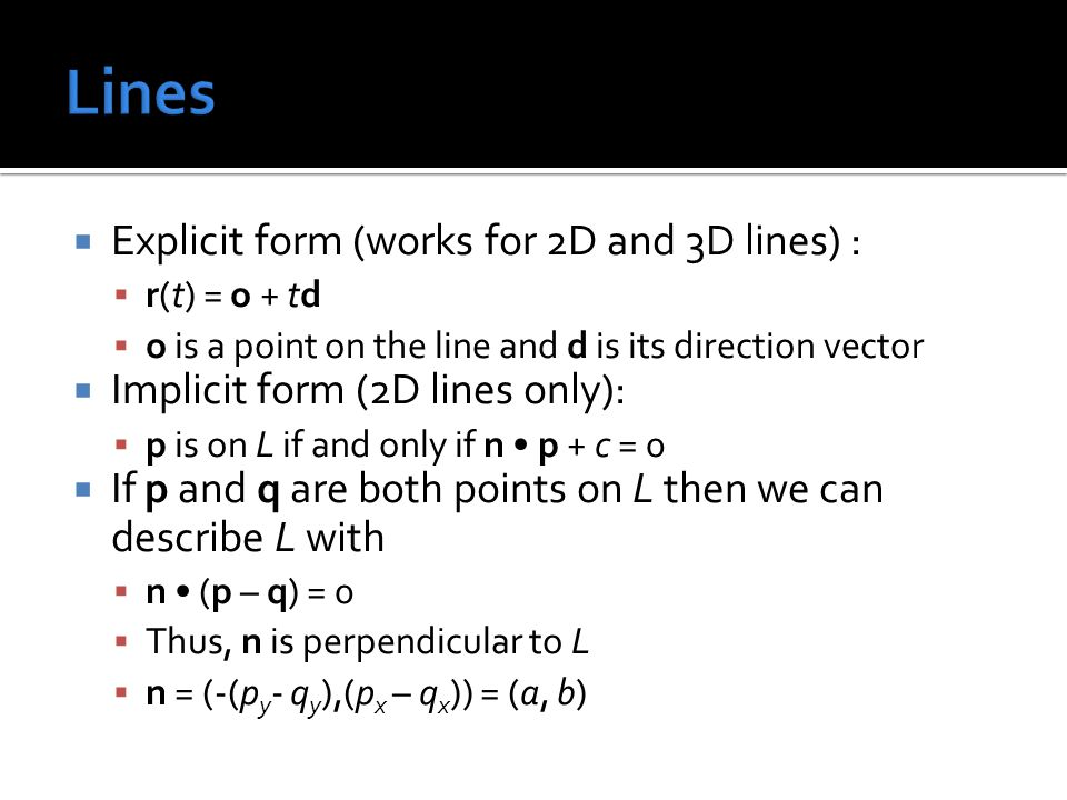  Explicit form (works for 2D and 3D lines) :  r(t) = o + td  o is a point on the line and d is its direction vector  Implicit form (2D lines only):  p is on L if and only if n p + c = 0  If p and q are both points on L then we can describe L with  n (p – q) = 0  Thus, n is perpendicular to L  n = (-(p y - q y ),(p x – q x )) = (a, b)