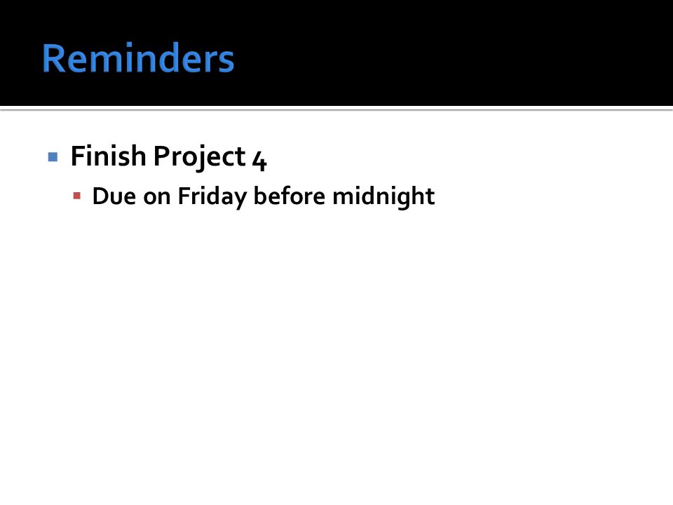  Finish Project 4  Due on Friday before midnight