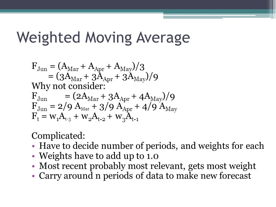Weighted Moving Average F Jun = (A Mar + A Apr + A May )/3 = (3A Mar + 3A Apr + 3A May )/9 Why not consider: F Jun = (2A Mar + 3A Apr + 4A May )/9 F J