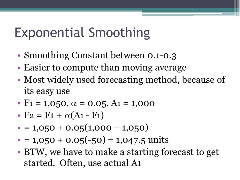 Exponential Smoothing Smoothing Constant between 0.1-0.3 Easier to compute than moving average Most widely used forecasting method, because of its eas