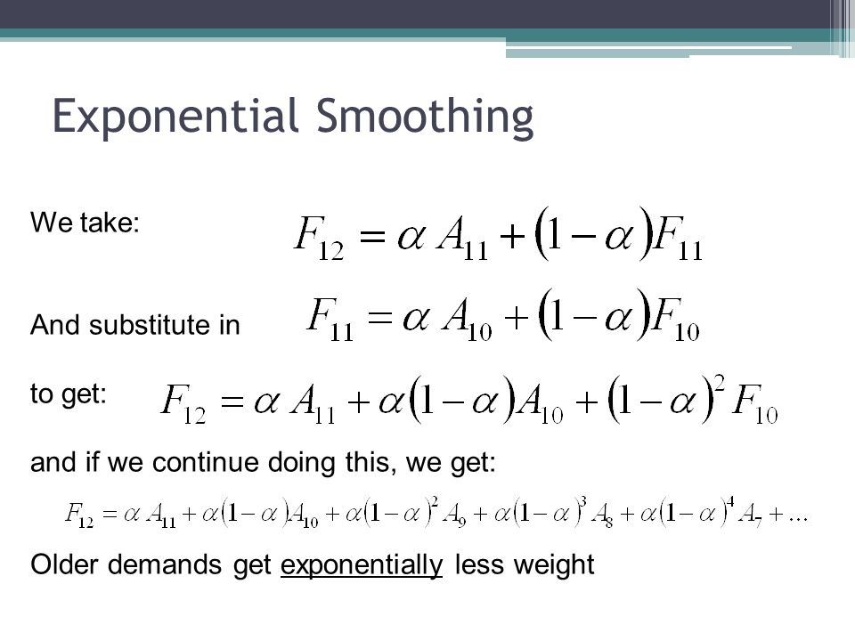 Exponential Smoothing We take: And substitute in to get: and if we continue doing this, we get: Older demands get exponentially less weight
