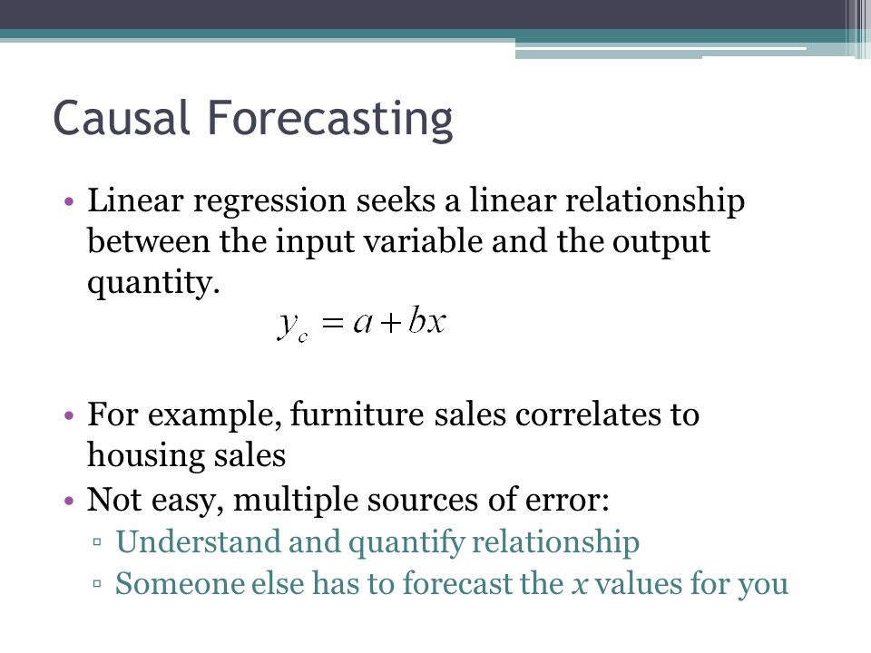 Causal Forecasting Linear regression seeks a linear relationship between the input variable and the output quantity. For example, furniture sales corr
