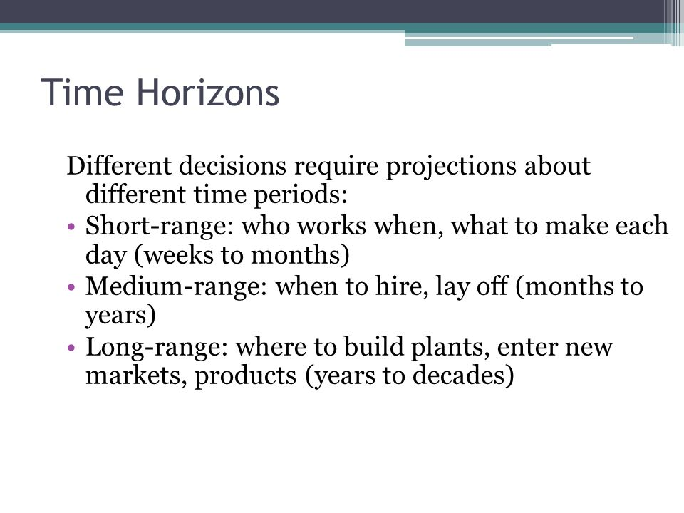 Time Horizons Different decisions require projections about different time periods: Short-range: who works when, what to make each day (weeks to month