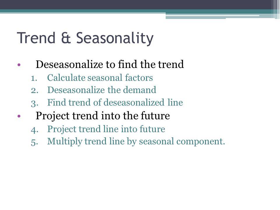 Trend & Seasonality Deseasonalize to find the trend 1.Calculate seasonal factors 2.Deseasonalize the demand 3.Find trend of deseasonalized line Projec