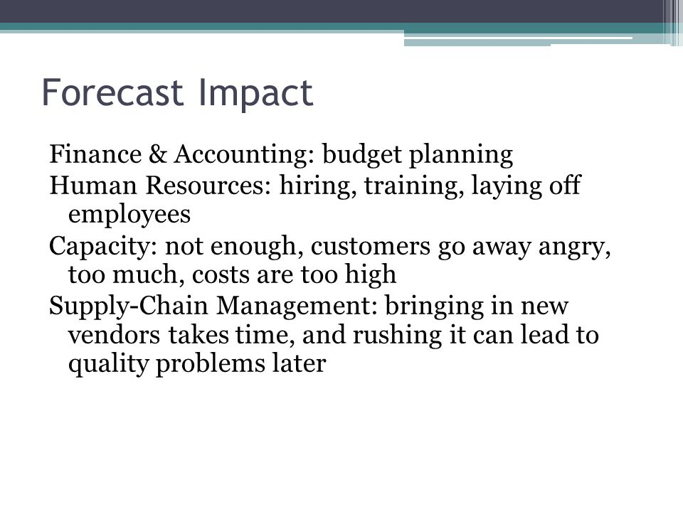 Forecast Impact Finance & Accounting: budget planning Human Resources: hiring, training, laying off employees Capacity: not enough, customers go away