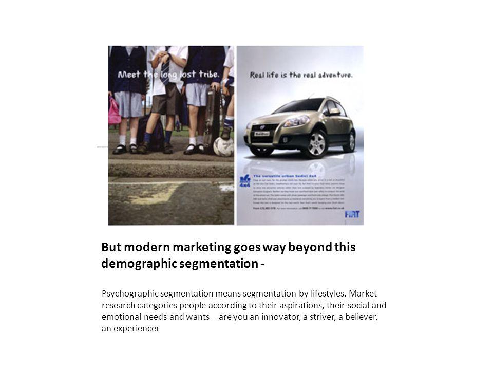But modern marketing goes way beyond this demographic segmentation - Psychographic segmentation means segmentation by lifestyles.