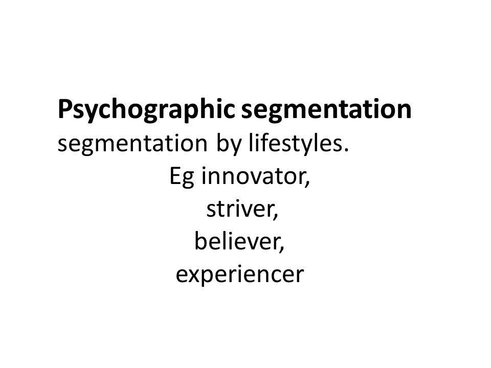 Psychographic segmentation segmentation by lifestyles. Eg innovator, striver, believer, experiencer