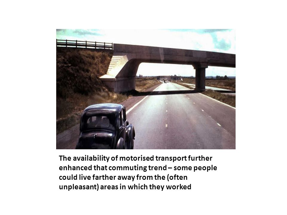 The availability of motorised transport further enhanced that commuting trend – some people could live farther away from the (often unpleasant) areas