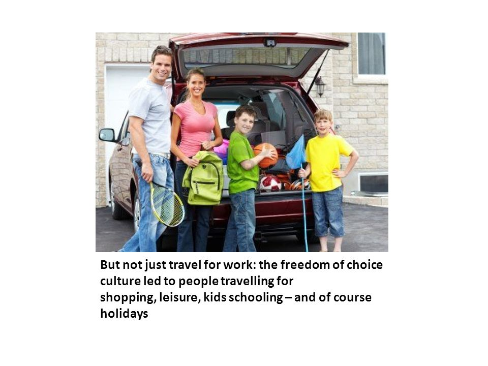 But not just travel for work: the freedom of choice culture led to people travelling for shopping, leisure, kids schooling – and of course holidays