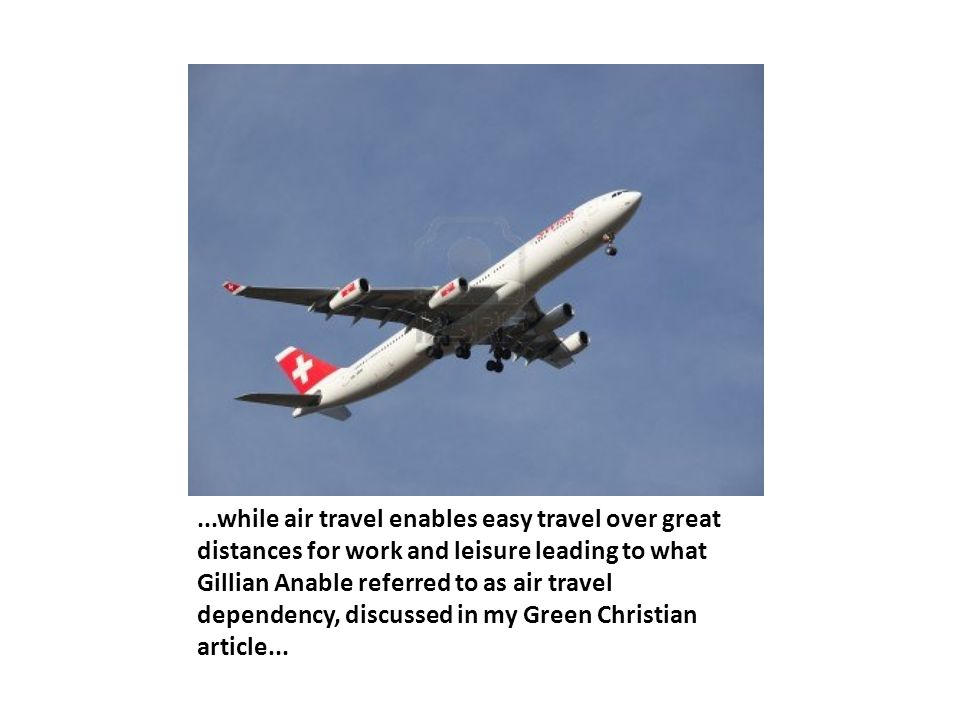 ...while air travel enables easy travel over great distances for work and leisure leading to what Gillian Anable referred to as air travel dependency,