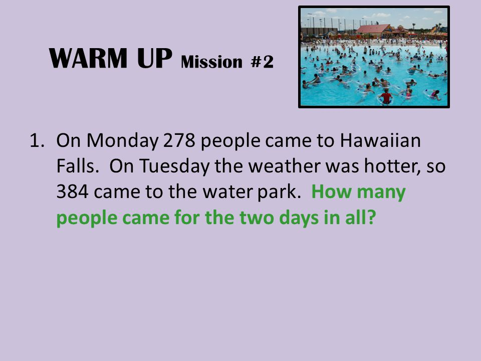 WARM UP Mission #2 1.On Monday 278 people came to Hawaiian Falls.