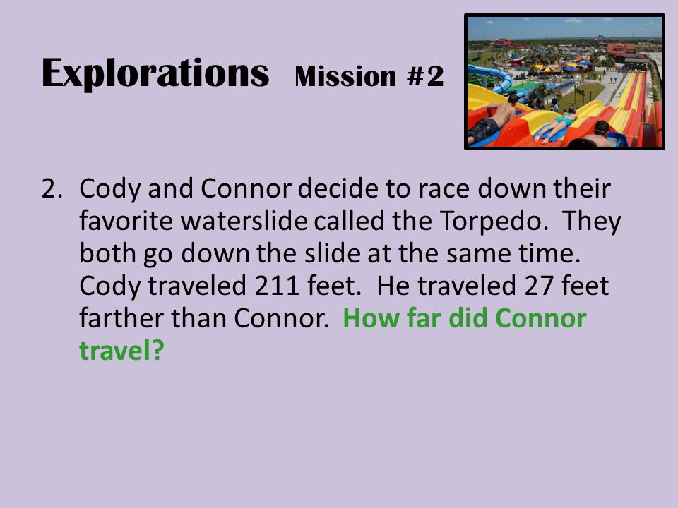 Explorations Mission #2 2.Cody and Connor decide to race down their favorite waterslide called the Torpedo.