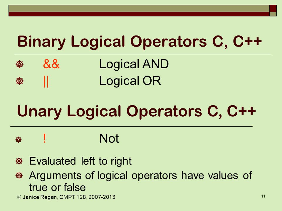 © Janice Regan, CMPT 128, 2007-2013 11 Binary Logical Operators C, C++  &&Logical AND  ||Logical OR  !Not  Evaluated left to right  Arguments of