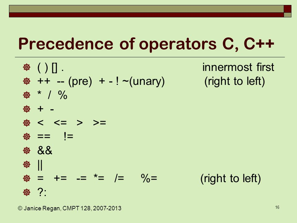 © Janice Regan, CMPT 128, 2007-2013 16 Precedence of operators C, C++  ( ) []. innermost first  ++ -- (pre) + - ! ~(unary) (right to left)  * / % 