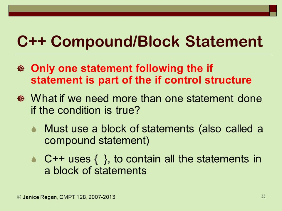 © Janice Regan, CMPT 128, 2007-2013 33 C++ Compound/Block Statement  Only one statement following the if statement is part of the if control structur