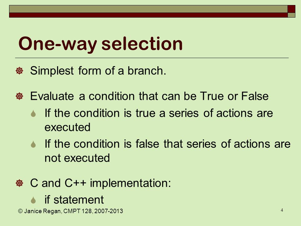 4 One-way selection  Simplest form of a branch.  Evaluate a condition that can be True or False  If the condition is true a series of actions are e