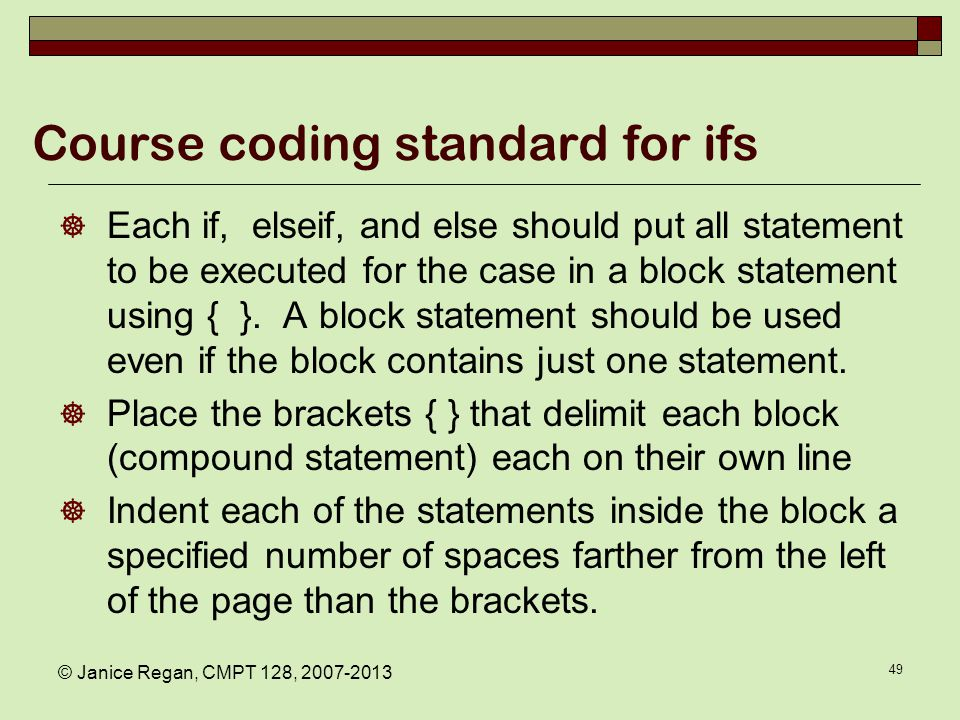 © Janice Regan, CMPT 128, 2007-2013 49 Course coding standard for ifs  Each if, elseif, and else should put all statement to be executed for the case