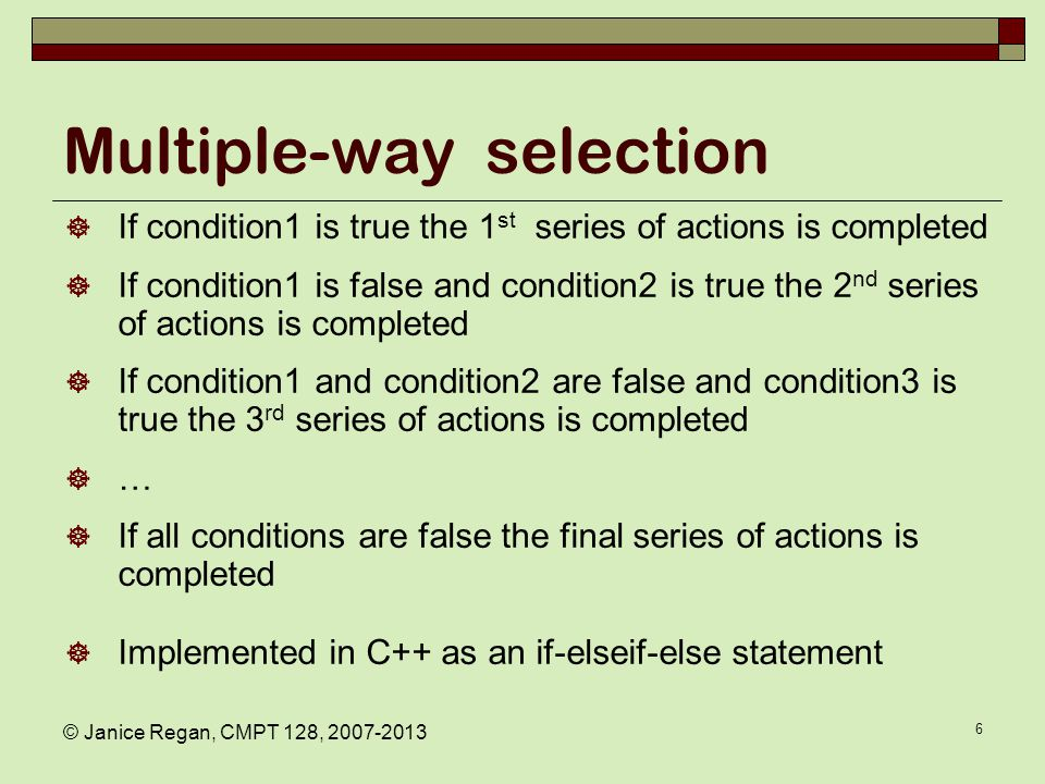 © Janice Regan, CMPT 128, 2007-2013 6 Multiple-way selection  If condition1 is true the 1 st series of actions is completed  If condition1 is false