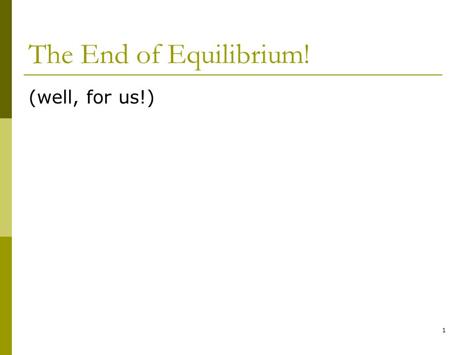 The End of Equilibrium! (well, for us!) 1