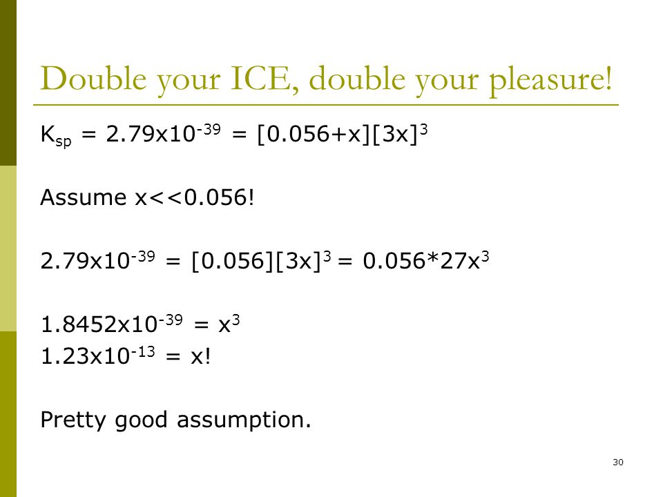 Double your ICE, double your pleasure. K sp = 2.79x10 -39 = [0.056+x][3x] 3 Assume x<<0.056.