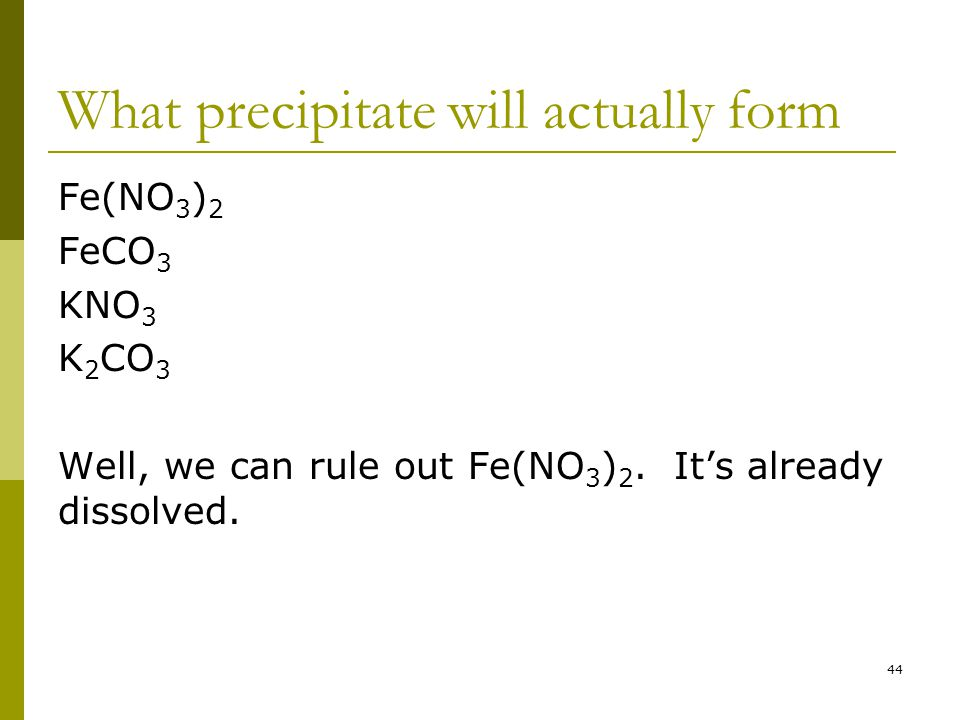 What precipitate will actually form Fe(NO 3 ) 2 FeCO 3 KNO 3 K 2 CO 3 Well, we can rule out Fe(NO 3 ) 2.