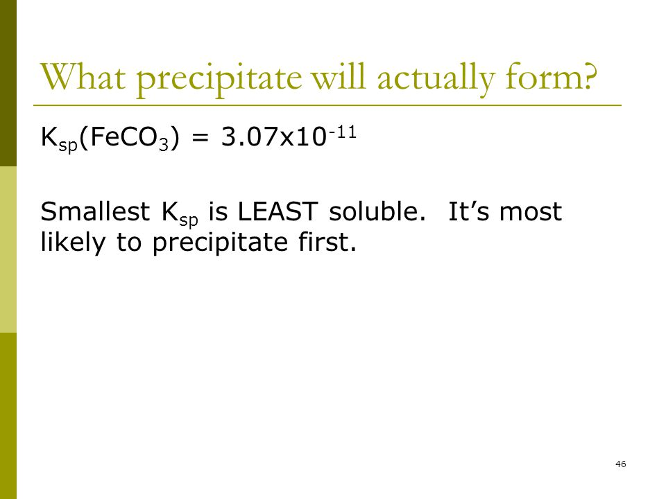 What precipitate will actually form. K sp (FeCO 3 ) = 3.07x10 -11 Smallest K sp is LEAST soluble.