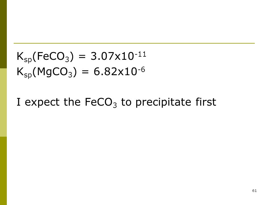 K sp (FeCO 3 ) = 3.07x10 -11 K sp (MgCO 3 ) = 6.82x10 -6 I expect the FeCO 3 to precipitate first 61