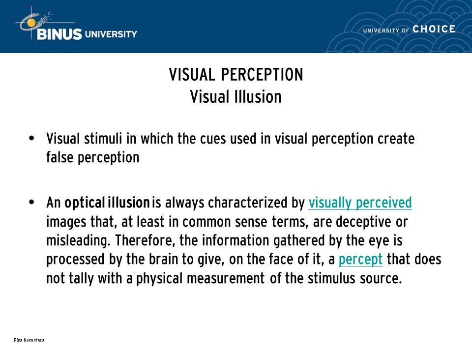 Bina Nusantara VISUAL PERCEPTION Visual Illusion Visual stimuli in which the cues used in visual perception create false perception An optical illusion is always characterized by visually perceived images that, at least in common sense terms, are deceptive or misleading.