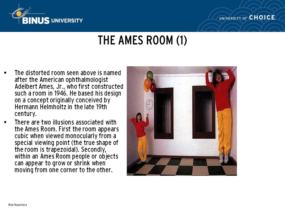 Bina Nusantara THE AMES ROOM (1) The distorted room seen above is named after the American ophthalmologist Adelbert Ames, Jr., who first constructed such a room in 1946.