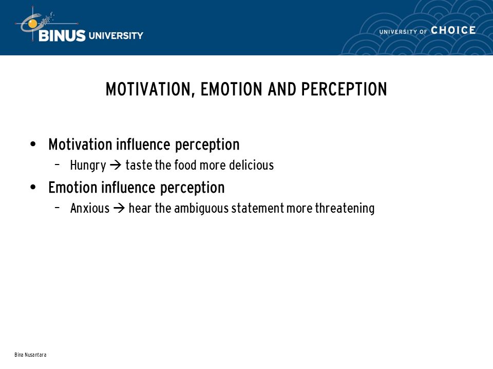 Bina Nusantara MOTIVATION, EMOTION AND PERCEPTION Motivation influence perception – Hungry  taste the food more delicious Emotion influence perception – Anxious  hear the ambiguous statement more threatening
